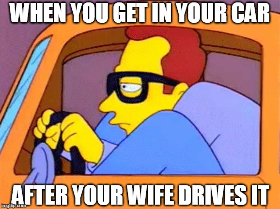 Put The Seat Back !!! | WHEN YOU GET IN YOUR CAR AFTER YOUR WIFE DRIVES IT | image tagged in car,seat,squish | made w/ Imgflip meme maker