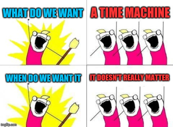If you really think about it | WHAT DO WE WANT A TIME MACHINE WHEN DO WE WANT IT IT DOESN'T REALLY MATTER | image tagged in memes,what do we want,time machine,neil degrasse tyson,time travel,time  wouldn't matter | made w/ Imgflip meme maker