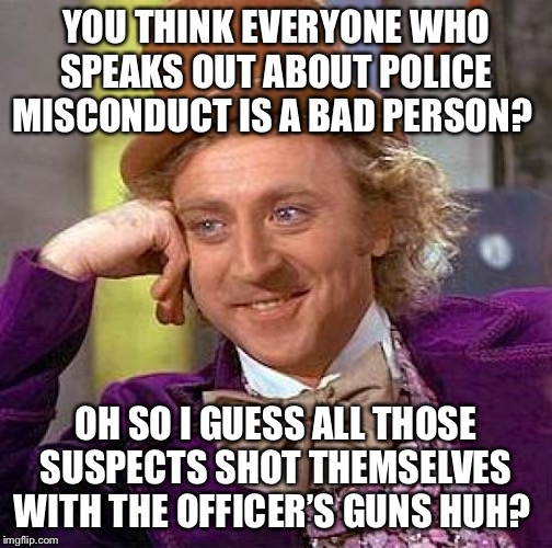 Condescending Willy Wonka: Bad Cop Denial | YOU THINK EVERYONE WHO SPEAKS OUT ABOUT POLICE MISCONDUCT IS A BAD PERSON? OH SO I GUESS ALL THOSE SUSPECTS SHOT THEMSELVES WITH THE OFFICER | image tagged in memes,creepy condescending wonka,police brutality,police | made w/ Imgflip meme maker