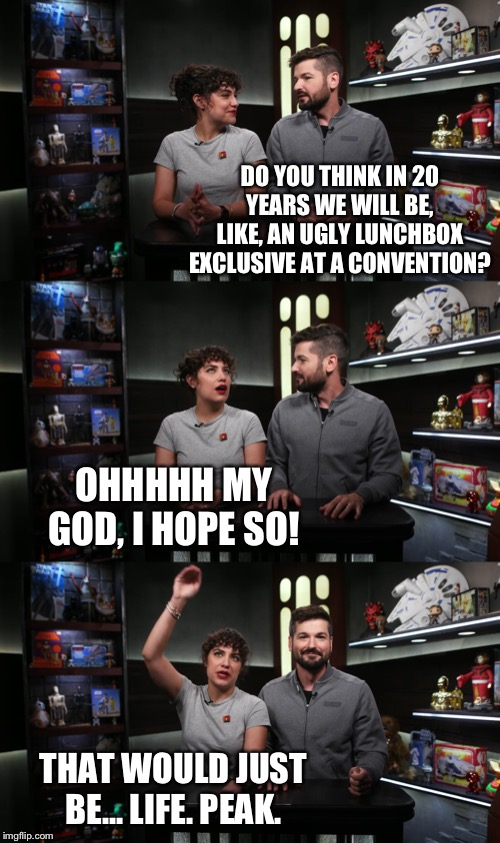 DO YOU THINK IN 20 YEARS WE WILL BE, LIKE, AN UGLY LUNCHBOX EXCLUSIVE AT A CONVENTION? OHHHHH MY GOD, I HOPE SO! THAT WOULD JUST BE... LIFE. PEAK. | image tagged in memes,the star wars show,star wars,bloopers | made w/ Imgflip meme maker
