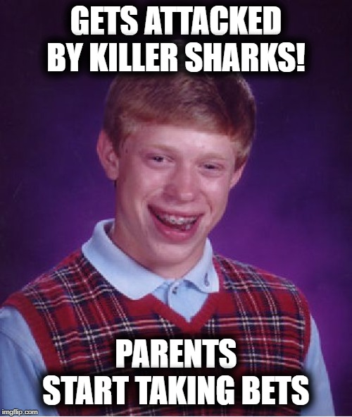Bad Luck Brian | GETS ATTACKED BY KILLER SHARKS! PARENTS START TAKING BETS | image tagged in memes,bad luck brian | made w/ Imgflip meme maker