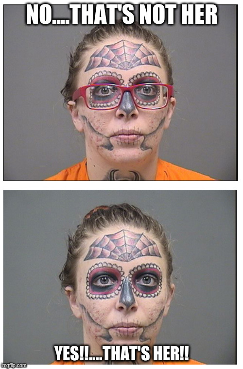 Master of Disguise | NO....THAT'S NOT HER YES!!....THAT'S HER!! | image tagged in tattoo face,eye glasses,mugshot,funny meme,too funny | made w/ Imgflip meme maker