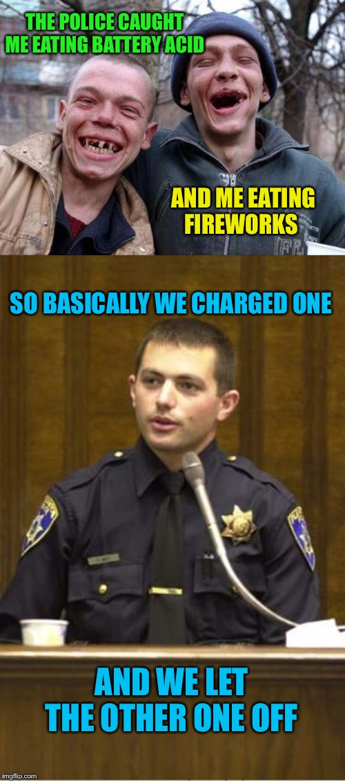 Call the pun police? Or let me off? | THE POLICE CAUGHT ME EATING BATTERY ACID AND ME EATING FIREWORKS SO BASICALLY WE CHARGED ONE AND WE LET THE OTHER ONE OFF | image tagged in memes,police officer testifying,no teeth,fireworks,battery,puns | made w/ Imgflip meme maker