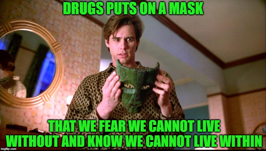 Party Time? |  DRUGS PUTS ON A MASK; THAT WE FEAR WE CANNOT LIVE WITHOUT AND KNOW WE CANNOT LIVE WITHIN | image tagged in drug addiction,addiction,the mask | made w/ Imgflip meme maker