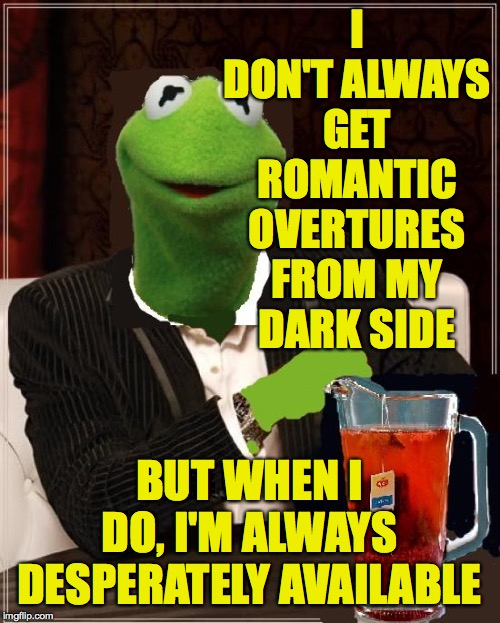 The Most Interesting Kermit The Frog In The World | I DON'T ALWAYS GET ROMANTIC OVERTURES FROM MY DARK SIDE BUT WHEN I DO, I'M ALWAYS DESPERATELY AVAILABLE | image tagged in the most interesting kermit the frog in the world | made w/ Imgflip meme maker