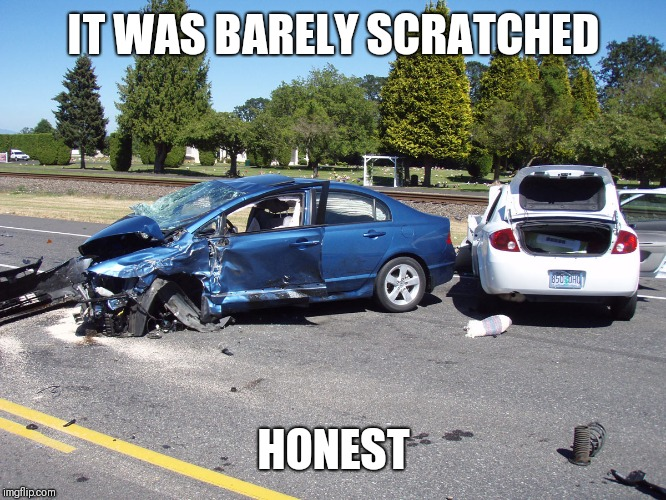 fatal car accident | IT WAS BARELY SCRATCHED HONEST | image tagged in fatal car accident | made w/ Imgflip meme maker