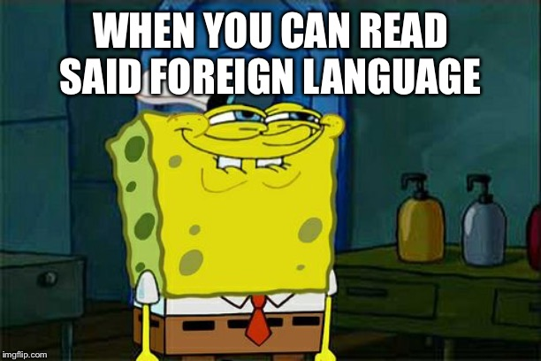 Dont You Squidward Meme | WHEN YOU CAN READ SAID FOREIGN LANGUAGE | image tagged in memes,dont you squidward | made w/ Imgflip meme maker