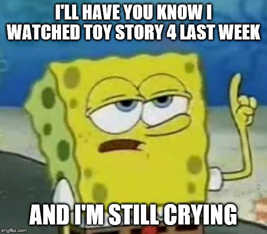 I'll Have You Know Spongebob |  I'LL HAVE YOU KNOW I WATCHED TOY STORY 4 LAST WEEK; AND I'M STILL CRYING | image tagged in memes,ill have you know spongebob | made w/ Imgflip meme maker