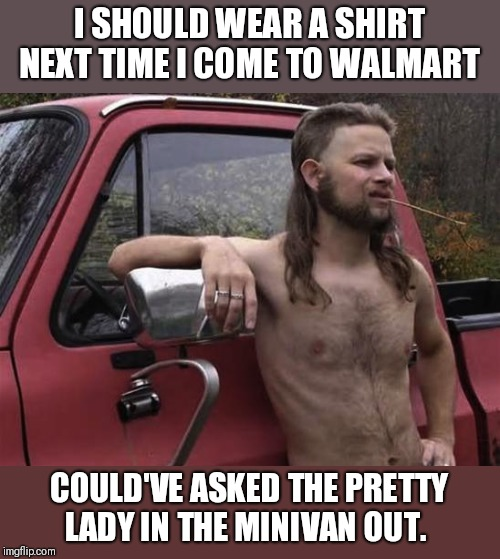 almost politically correct redneck red neck | I SHOULD WEAR A SHIRT NEXT TIME I COME TO WALMART COULD'VE ASKED THE PRETTY LADY IN THE MINIVAN OUT. | image tagged in almost politically correct redneck red neck | made w/ Imgflip meme maker