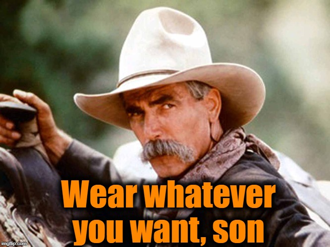 Sam Elliott Cowboy | Wear whatever you want, son | image tagged in sam elliott cowboy | made w/ Imgflip meme maker
