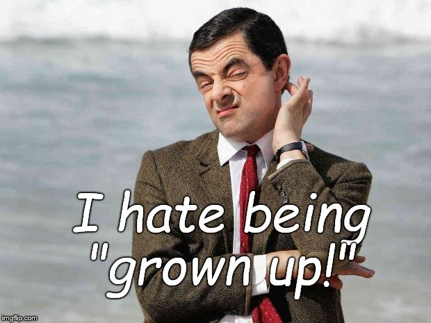 "Being grown up is over-rated. Period. |  I hate being ""grown up!"" 
