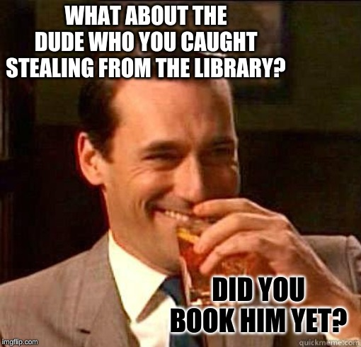 Laughing Don Draper | WHAT ABOUT THE DUDE WHO YOU CAUGHT STEALING FROM THE LIBRARY? DID YOU BOOK HIM YET? | image tagged in laughing don draper | made w/ Imgflip meme maker