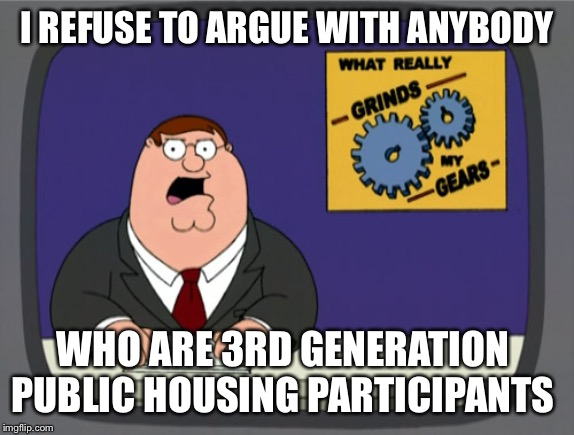 Peter Griffin News | I REFUSE TO ARGUE WITH ANYBODY WHO ARE 3RD GENERATION  PUBLIC HOUSING PARTICIPANTS | image tagged in memes,peter griffin news | made w/ Imgflip meme maker
