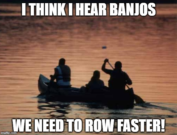 Squuuueeeeelllll! | I THINK I HEAR BANJOS WE NEED TO ROW FASTER! | image tagged in deliverance | made w/ Imgflip meme maker