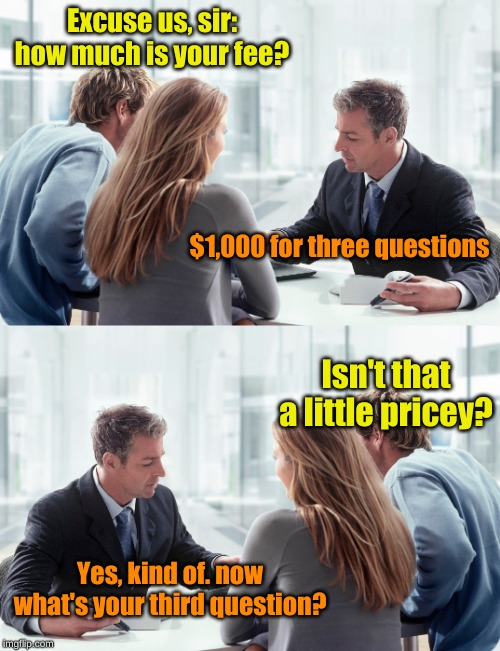 Day at the Lawyer's Office |  Excuse us, sir: how much is your fee? $1,000 for three questions; Isn't that a little pricey? Yes, kind of. now what's your third question? | image tagged in memes,lawyers,lordcheesus,timiddeer,craziness_all_the_way,three submissions | made w/ Imgflip meme maker