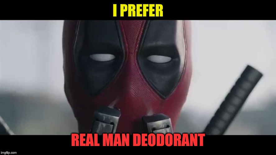 deadpool sniff | I PREFER REAL MAN DEODORANT | image tagged in deadpool sniff | made w/ Imgflip meme maker