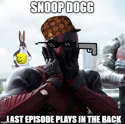 Deadpool Surprised | SNOOP DOGG LAST EPISODE PLAYS IN THE BACK | image tagged in memes,deadpool surprised | made w/ Imgflip meme maker