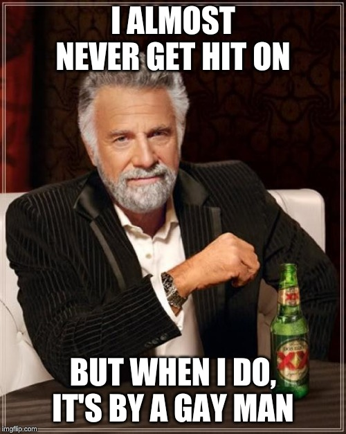 The Most Interesting Man In The World Meme | I ALMOST NEVER GET HIT ON BUT WHEN I DO, IT'S BY A GAY MAN | image tagged in memes,the most interesting man in the world,AdviceAnimals | made w/ Imgflip meme maker