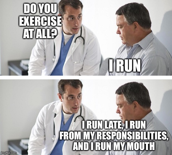 Doctor and Patient | DO YOU EXERCISE AT ALL? I RUN I RUN LATE, I RUN FROM MY RESPONSIBILITIES, AND I RUN MY MOUTH | image tagged in doctor and patient | made w/ Imgflip meme maker