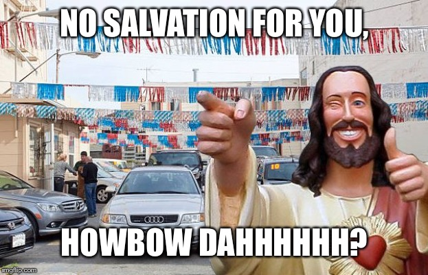 NO SALVATION FOR YOU, HOWBOW DAHHHHHH? | image tagged in need a kar i noah guy | made w/ Imgflip meme maker