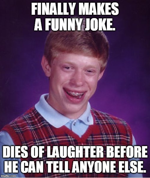 At least he succeeded at something... | FINALLY MAKES A FUNNY JOKE. DIES OF LAUGHTER BEFORE HE CAN TELL ANYONE ELSE. | image tagged in memes,bad luck brian,jokes | made w/ Imgflip meme maker