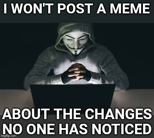 Anonymous hacker | I WON'T POST A MEME ABOUT THE CHANGES NO ONE HAS NOTICED | image tagged in anonymous hacker | made w/ Imgflip meme maker