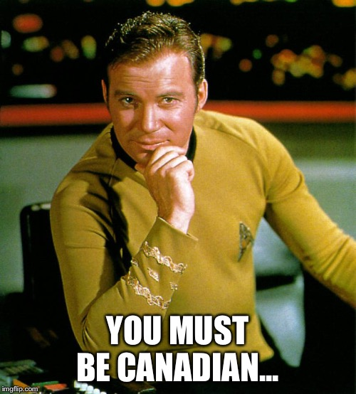 captain kirk | YOU MUST BE CANADIAN... | image tagged in captain kirk | made w/ Imgflip meme maker