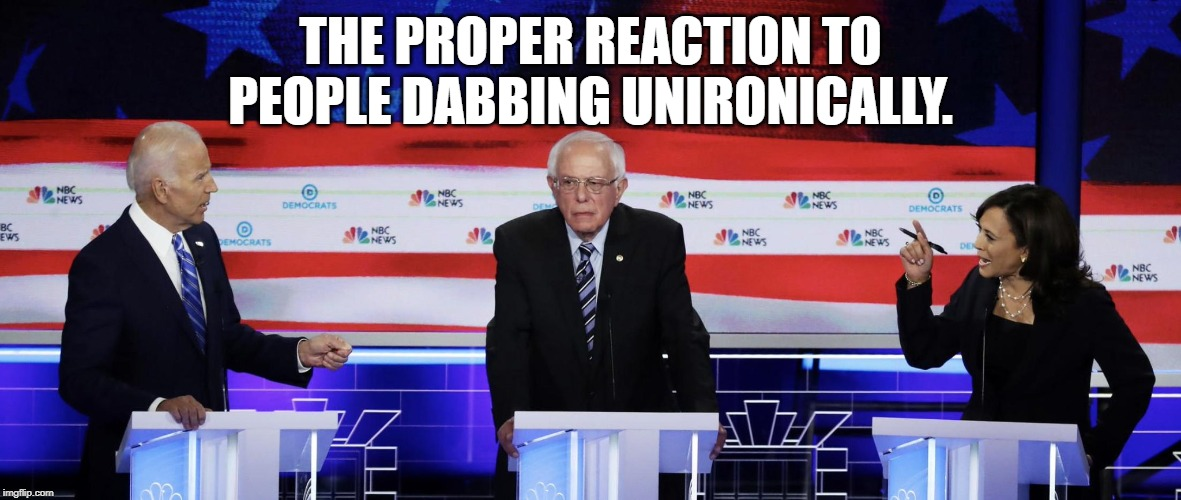 Bernie at the Debates | THE PROPER REACTION TO PEOPLE DABBING UNIRONICALLY. | image tagged in bernie at the debates,memes,funny,dabbing,bernie sanders,dab | made w/ Imgflip meme maker