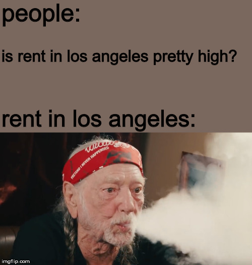 $2500 + deposit & utilities | people: is rent in los angeles pretty high? rent in los angeles: | image tagged in memes,first world problems,too damn high,los angeles,homeless | made w/ Imgflip meme maker