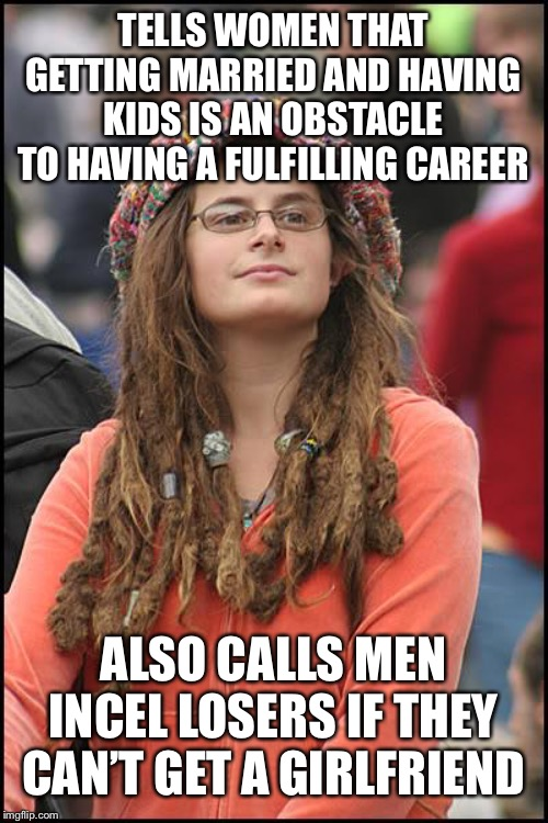 College Liberal | TELLS WOMEN THAT GETTING MARRIED AND HAVING KIDS IS AN OBSTACLE TO HAVING A FULFILLING CAREER ALSO CALLS MEN INCEL LOSERS IF THEY CAN'T GET  | image tagged in memes,college liberal | made w/ Imgflip meme maker