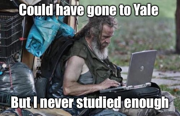 Homeless_PC | Could have gone to Yale But I never studied enough | image tagged in homeless_pc | made w/ Imgflip meme maker