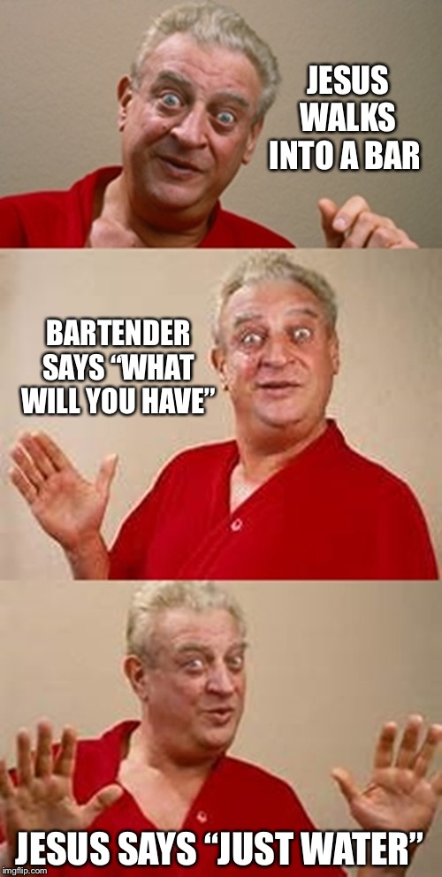"bad pun Dangerfield  | JESUS WALKS INTO A BAR BARTENDER SAYS ""WHAT WILL YOU HAVE"" JESUS SAYS ""JUST WATER"" 
