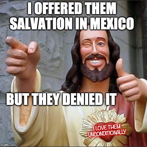 jesus says | I OFFERED THEM SALVATION IN MEXICO BUT THEY DENIED IT I LOVE THEM UNCONDITIONALLY | image tagged in jesus says | made w/ Imgflip meme maker