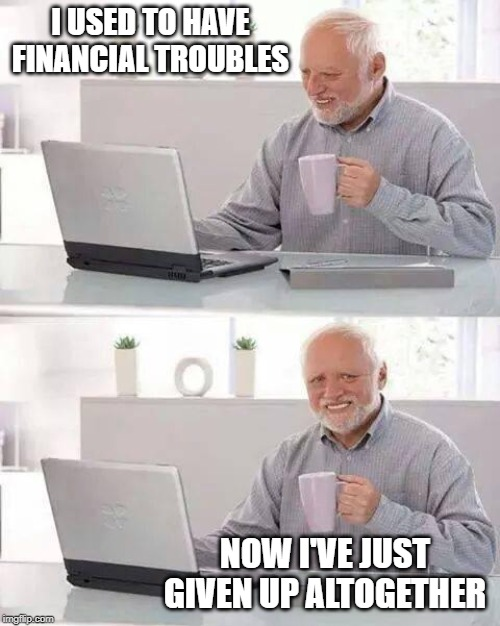 That's one way to solve trouble |  I USED TO HAVE FINANCIAL TROUBLES; NOW I'VE JUST GIVEN UP ALTOGETHER | image tagged in memes,hide the pain harold,finance,trouble | made w/ Imgflip meme maker