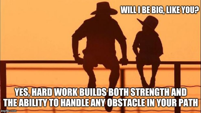 Cowboy wisdom, teach your child the value of hard work | WILL I BE BIG, LIKE YOU? YES, HARD WORK BUILDS BOTH STRENGTH AND THE ABILITY TO HANDLE ANY OBSTACLE IN YOUR PATH | image tagged in cowboy father and son,cowboy wisdom,hard work,overcome obstacles,let them grow,don't raise a puny kid | made w/ Imgflip meme maker