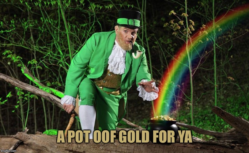 Straight Leprechaun | A POT OOF GOLD FOR YA | image tagged in straight leprechaun | made w/ Imgflip meme maker