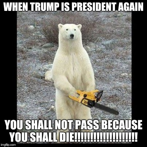 Trump is ass | WHEN TRUMP IS PRESIDENT AGAIN YOU SHALL NOT PASS BECAUSE YOU SHALL DIE!!!!!!!!!!!!!!!!!!!! | image tagged in memes,chainsaw bear | made w/ Imgflip meme maker