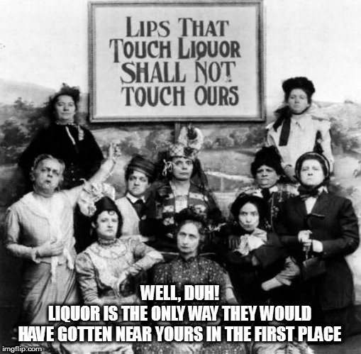Make mine a triple... | WELL, DUH! LIQUOR IS THE ONLY WAY THEY WOULD HAVE GOTTEN NEAR YOURS IN THE FIRST PLACE | image tagged in memes,fun,temperance movement,prohibition | made w/ Imgflip meme maker