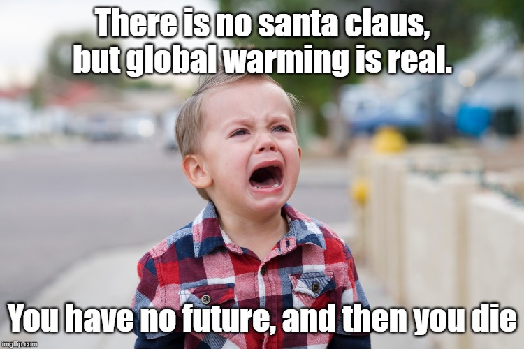 No Santa | There is no santa claus, but global warming is real. You have no future, and then you die | image tagged in existentialism | made w/ Imgflip meme maker