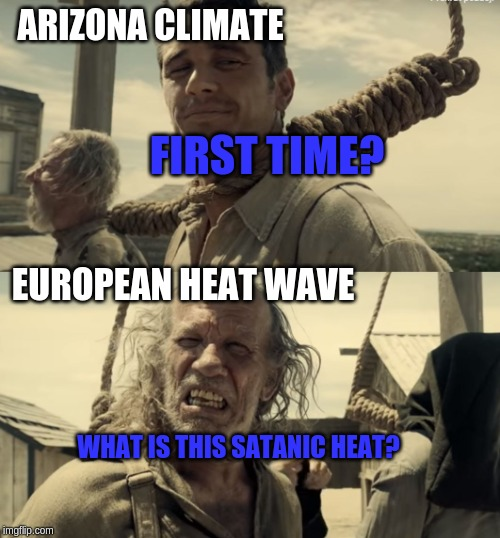 European Heat Wave | ARIZONA CLIMATE EUROPEAN HEAT WAVE FIRST TIME? WHAT IS THIS SATANIC HEAT? | image tagged in first time,heat,arizona | made w/ Imgflip meme maker