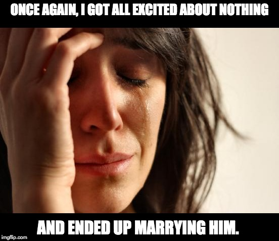 First World Problems Meme | ONCE AGAIN, I GOT ALL EXCITED ABOUT NOTHING AND ENDED UP MARRYING HIM. | image tagged in memes,first world problems | made w/ Imgflip meme maker