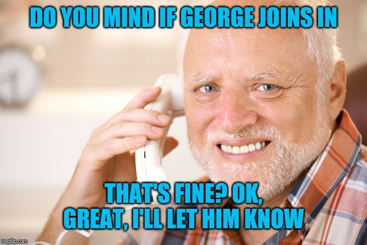 hide the pain harold phone | DO YOU MIND IF GEORGE JOINS IN THAT'S FINE? OK, GREAT, I'LL LET HIM KNOW | image tagged in hide the pain harold phone | made w/ Imgflip meme maker