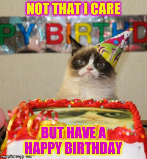 Grumpy Cat Birthday Meme | NOT THAT I CARE BUT HAVE A HAPPY BIRTHDAY | image tagged in memes,grumpy cat birthday,grumpy cat | made w/ Imgflip meme maker