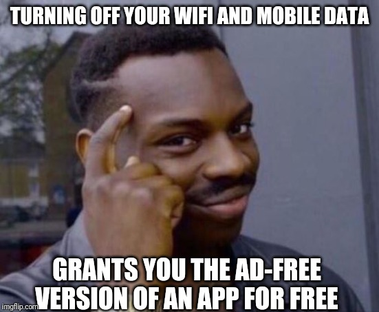 black guy pointing at head | TURNING OFF YOUR WIFI AND MOBILE DATA GRANTS YOU THE AD-FREE VERSION OF AN APP FOR FREE | image tagged in black guy pointing at head | made w/ Imgflip meme maker