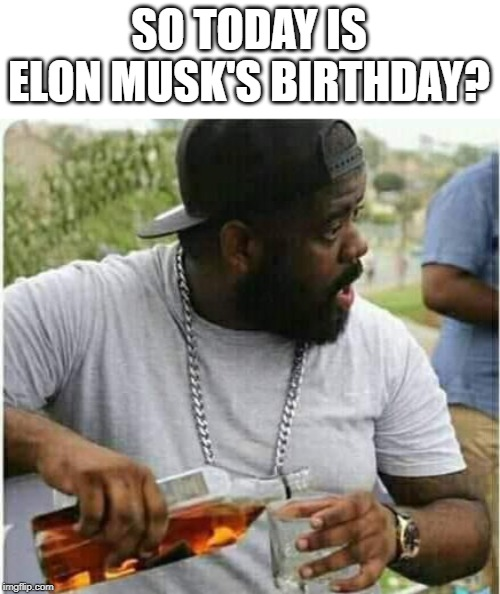 What better reason for a drink? happy birthday! | SO TODAY IS ELON MUSK'S BIRTHDAY? | image tagged in memes,elon musk,happy birthday,drinking | made w/ Imgflip meme maker