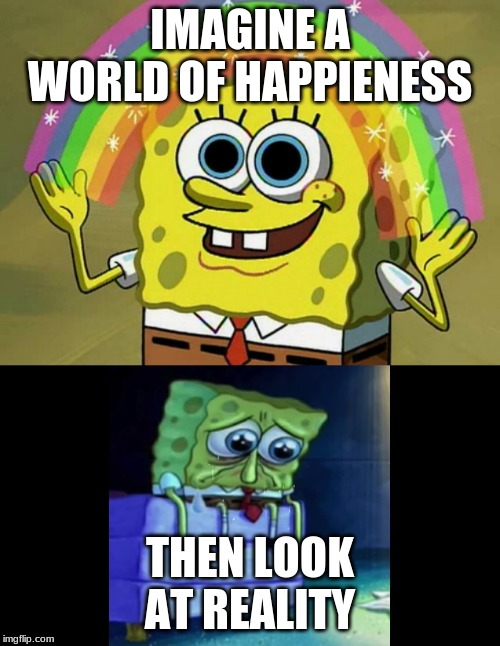 IMAGINE A WORLD OF HAPPIENESS; THEN LOOK AT REALITY | image tagged in memes,imagination spongebob | made w/ Imgflip meme maker