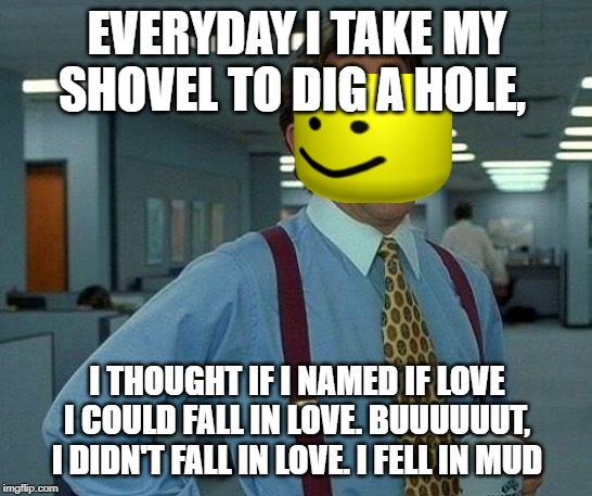 That Would Be Great | EVERYDAY I TAKE MY SHOVEL TO DIG A HOLE, I THOUGHT IF I NAMED IF LOVE I COULD FALL IN LOVE. BUUUUUUT, I DIDN'T FALL IN LOVE. I FELL IN MUD | image tagged in memes,that would be great | made w/ Imgflip meme maker