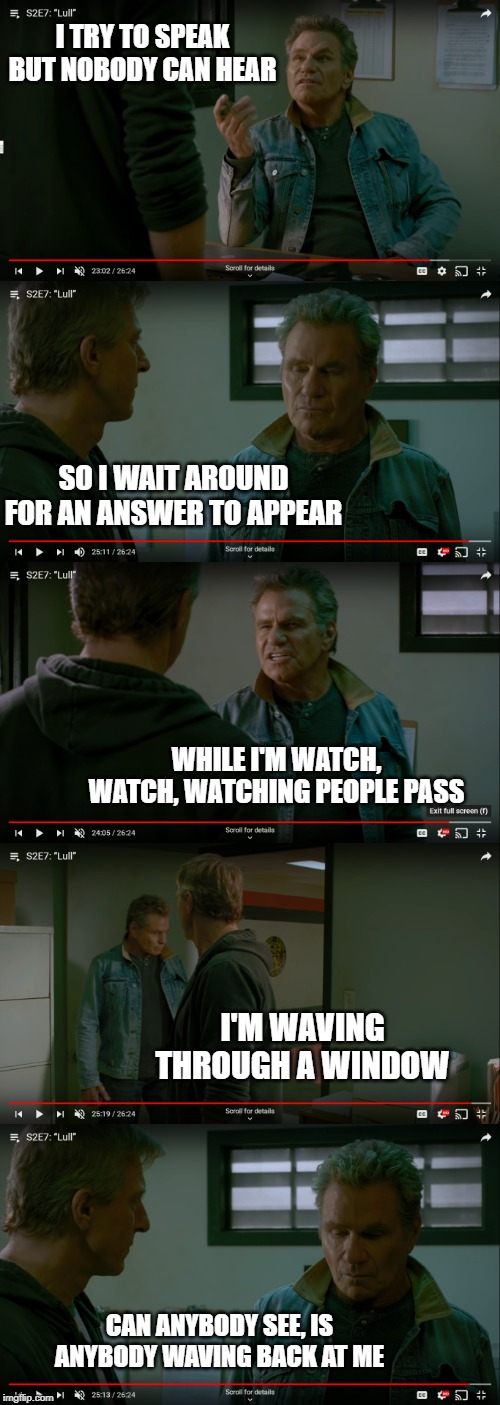 Nobody listens to john kreese | I TRY TO SPEAK BUT NOBODY CAN HEAR SO I WAIT AROUND FOR AN ANSWER TO APPEAR WHILE I'M WATCH, WATCH, WATCHING PEOPLE PASS I'M WAVING THROUGH  | image tagged in cobra kai | made w/ Imgflip meme maker