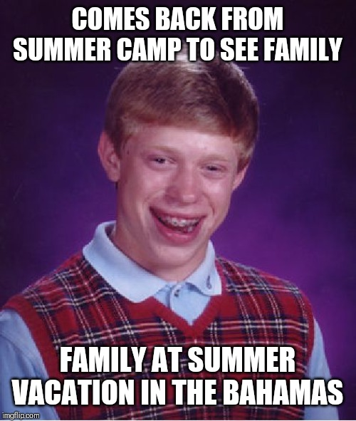 Just Got Back From Summer camp at camp lassen back to making memes again??? | COMES BACK FROM SUMMER CAMP TO SEE FAMILY FAMILY AT SUMMER VACATION IN THE BAHAMAS | image tagged in bad luck brian,summer vacation,5 seconds of summer,lets go,no more | made w/ Imgflip meme maker