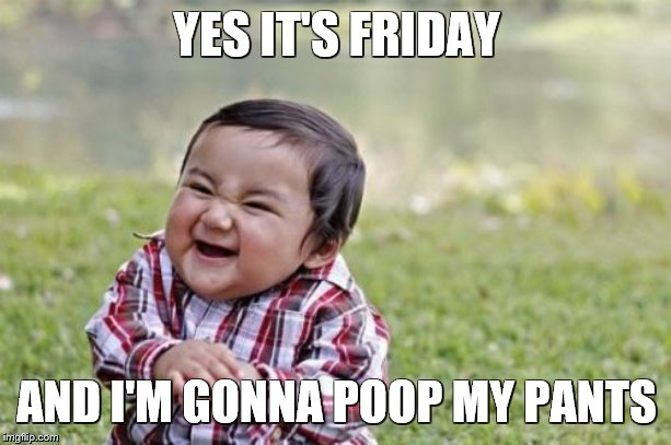 YES IT'S FRIDAY AND I'M GONNA POOP MY PANTS | image tagged in memes,evil toddler | made w/ Imgflip meme maker